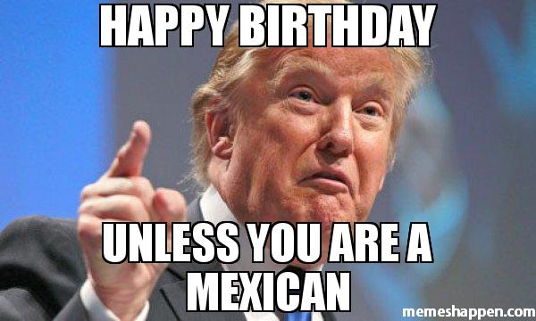 HAPPY-BIRTHDAY-UNLESS-YOU-ARE-A-MEXICAN-meme-40923.jpg